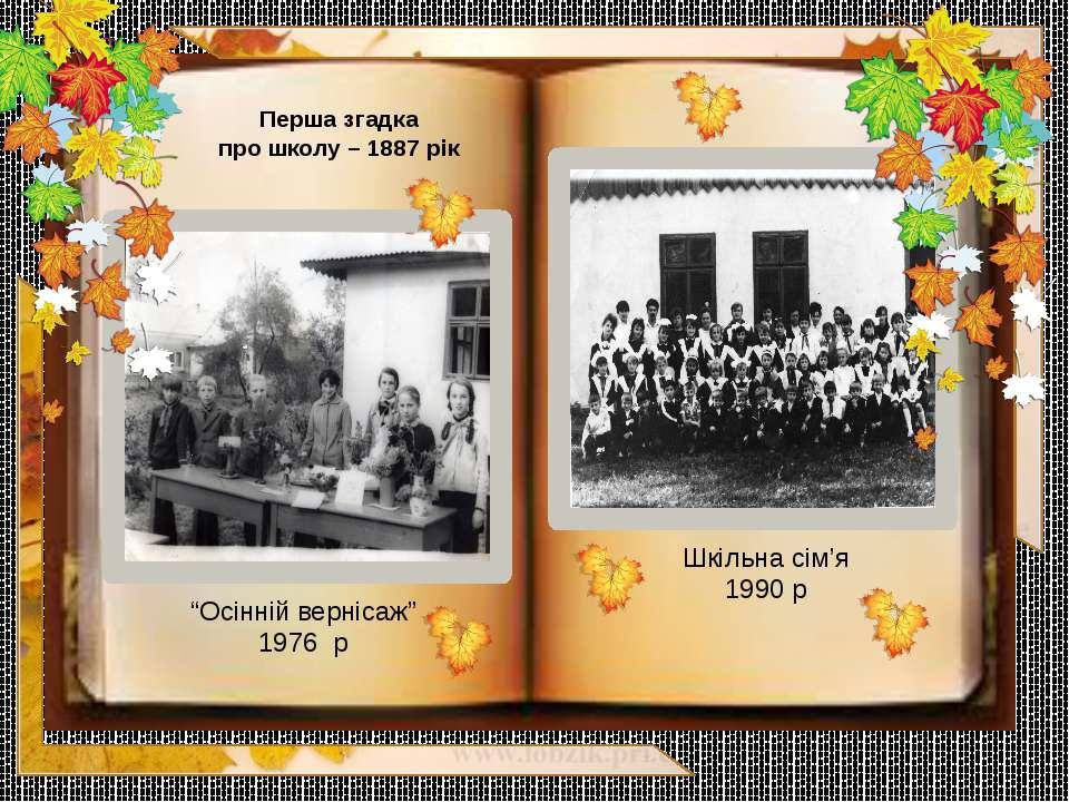 """Перша згадка про школу – 1887 рік """"Осінній вернісаж"""" 1976 р Шкільна сім'я 1990 р"""