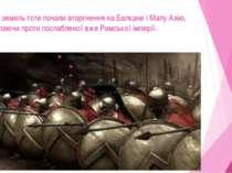 Із цих земель готи почали вторгнення на Балкани і Малу Азію, виступаючи проти...