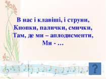 В нас і клавіші, і струни, Кнопки, палички, смички, Там, де ми – аплодисменти...