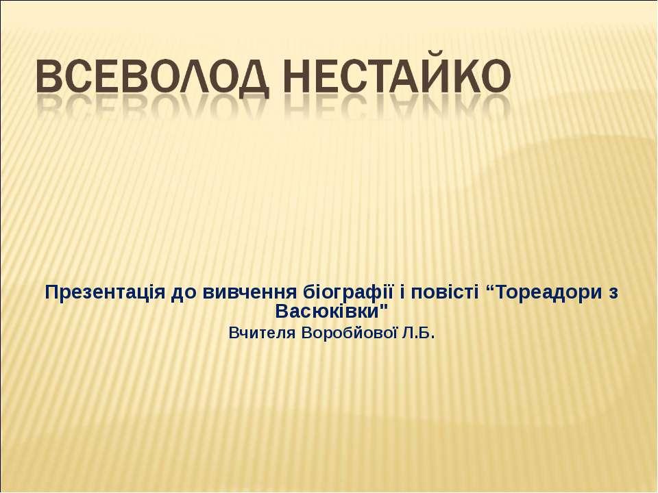 """Презентація до вивчення біографії і повісті """"Тореадори з Васюківки"""" Вчителя В..."""