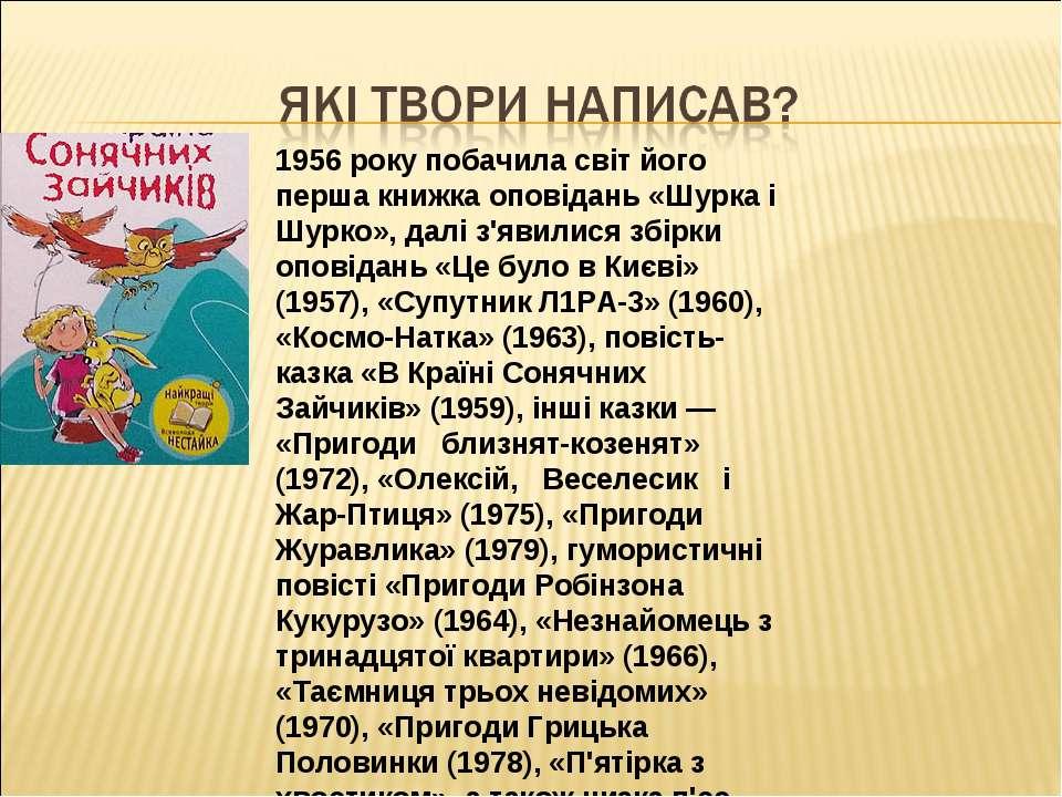 1956 року побачила світ його перша книжка оповідань «Шурка і Шурко», далі з'я...