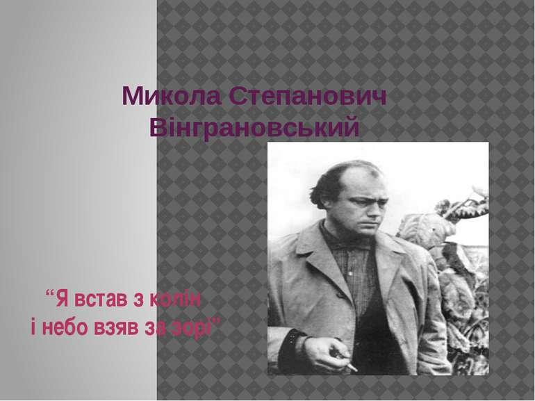 """Микола Степанович Вінграновський """"Я встав з колін і небо взяв за зорі"""""""