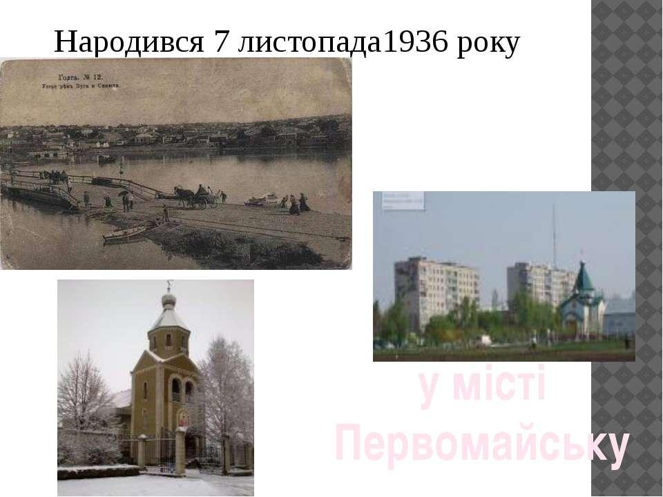 Народився 7 листопада1936 року у місті Первомайську