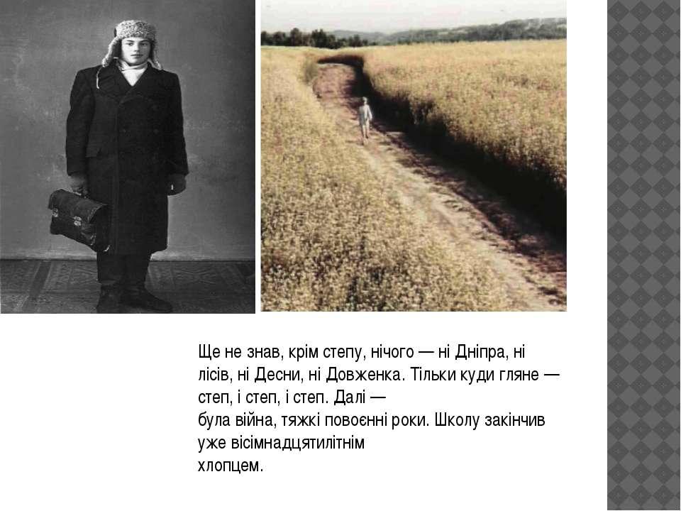 Ще не знав, крім степу, нічого — ні Дніпра, ні лісів, ні Десни, ні Довженка. ...