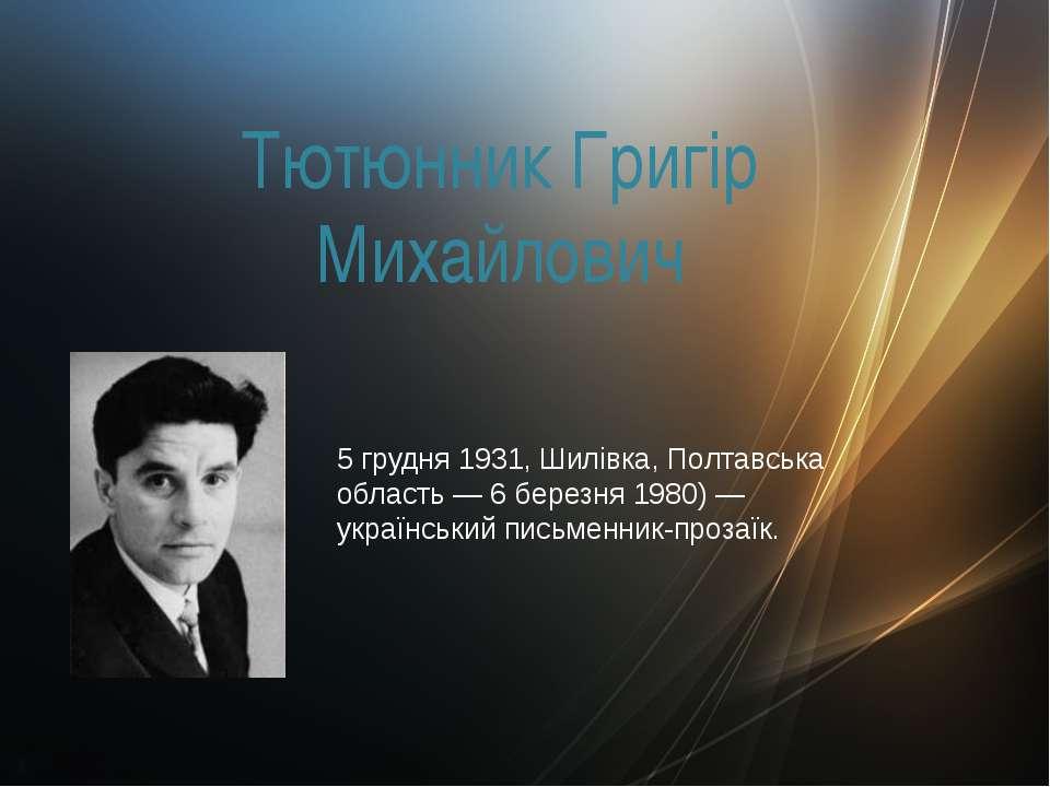 Тютюнник Григір Михайлович 5 грудня 1931, Шилівка, Полтавська область — 6 бер...