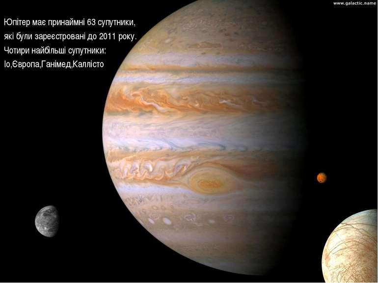 Юпітер має принаймні 63 супутники, які були зареєстровані до 2011 року. Чотир...