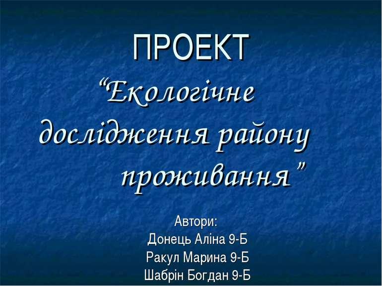 """ПРОЕКТ """"Екологічне дослідження району проживання"""" Автори: Донець Аліна 9-Б Ра..."""