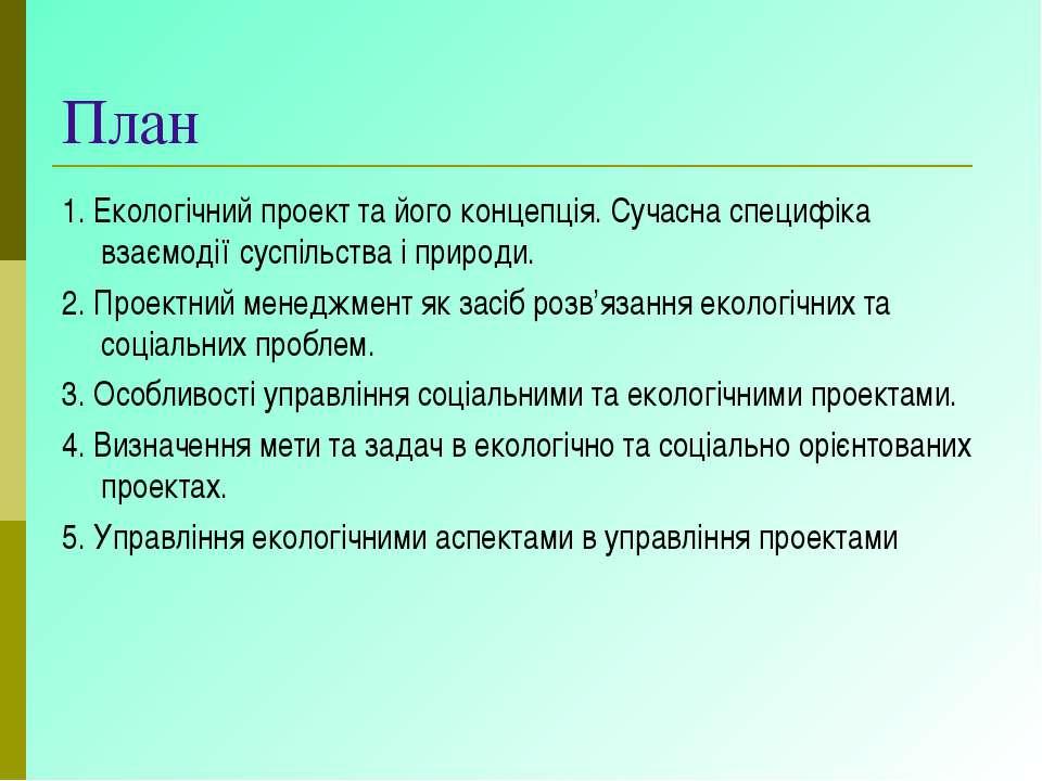 План 1. Екологічний проект та його концепція. Сучасна специфіка взаємодії сус...