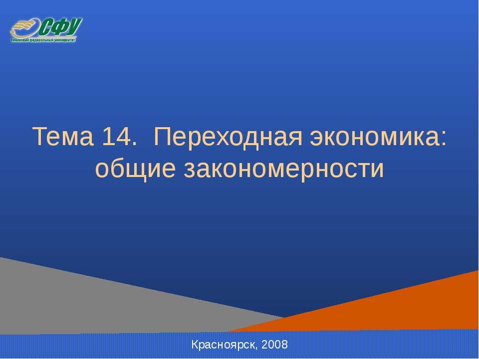 Тема 14. Переходная экономика: общие закономерности Красноярск, 2008