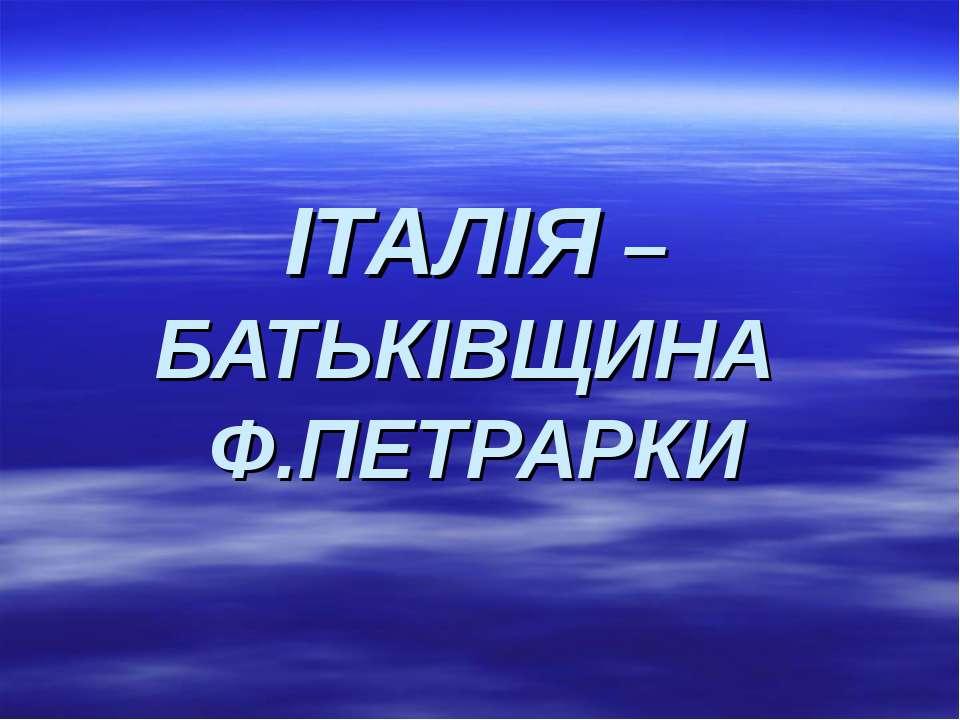 ІТАЛІЯ – БАТЬКІВЩИНА Ф.ПЕТРАРКИ