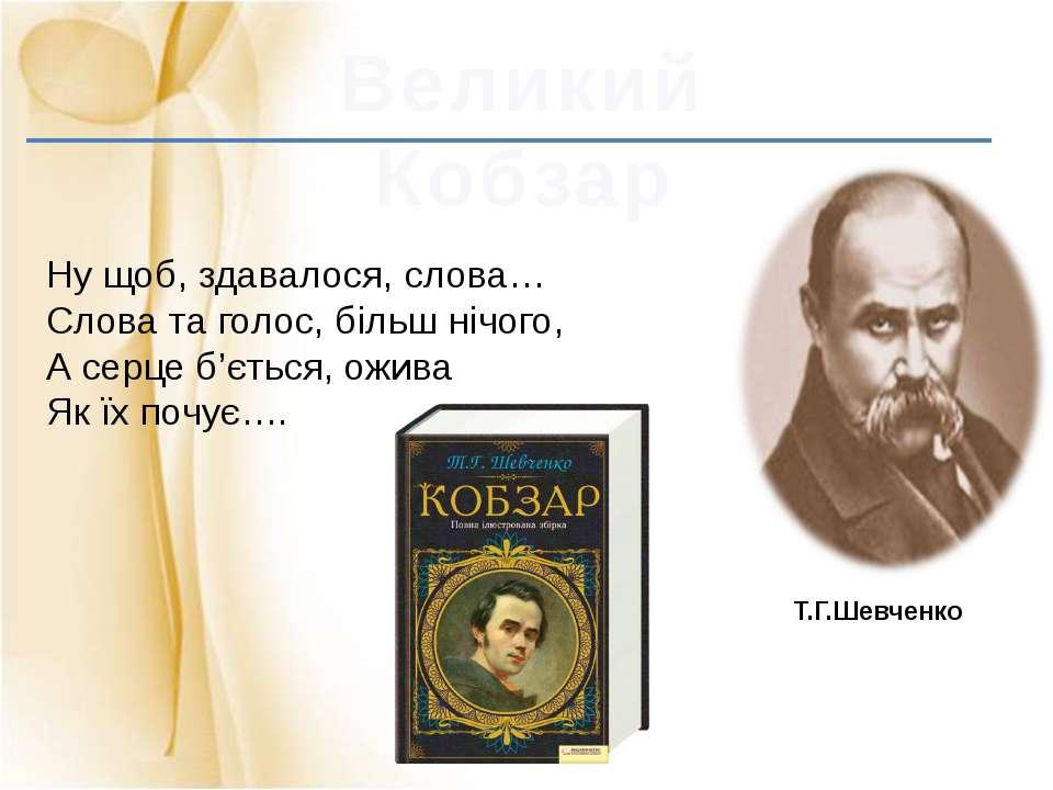 Великий Кобзар Т.Г.Шевченко Ну щоб, здавалося, слова… Слова та голос, більш н...
