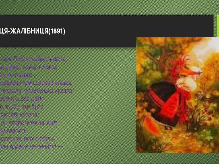 ЛИСИЦЯ-ЖАЛІБНИЦЯ(1891) У тихому гаю Лисичка щастя мала, Як у своїм добрі, жи...