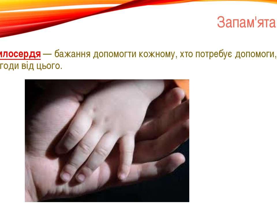 Запам'ятай Милосердя — бажання допомогти кожному, хто потребує допомоги, без ...