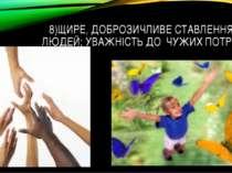 8)ЩИРЕ, ДОБРОЗИЧЛИВЕ СТАВЛЕННЯ ДО ЛЮДЕЙ; УВАЖНІСТЬ ДО ЧУЖИХ ПОТРЕБ.