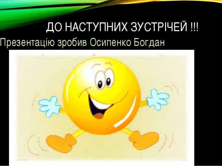 ДО НАСТУПНИХ ЗУСТРІЧЕЙ !!! Презентацію зробив Осипенко Богдан
