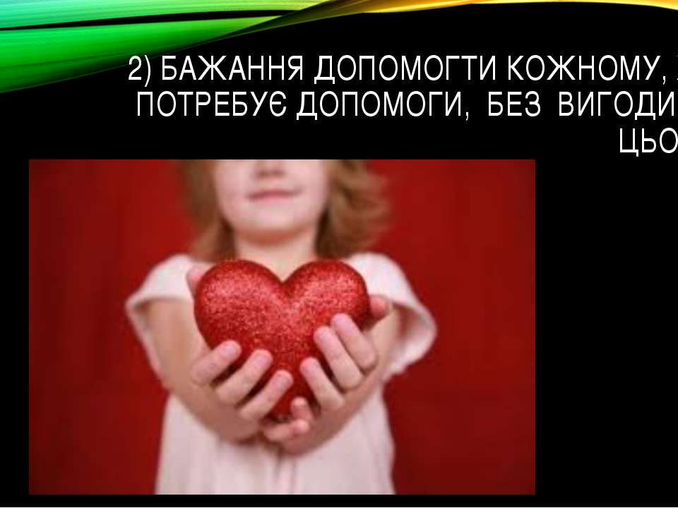 2) БАЖАННЯ ДОПОМОГТИ КОЖНОМУ, ХТО ПОТРЕБУЄ ДОПОМОГИ, БЕЗ ВИГОДИ ВІД ЦЬОГО.