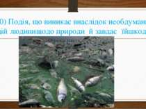 10) Подія, що виникає внаслідок необдуманих дій людини щодо природи й завдає ...
