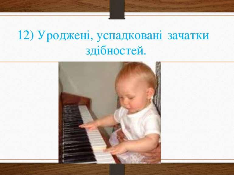 12) Уроджені, успадковані зачатки здібностей.