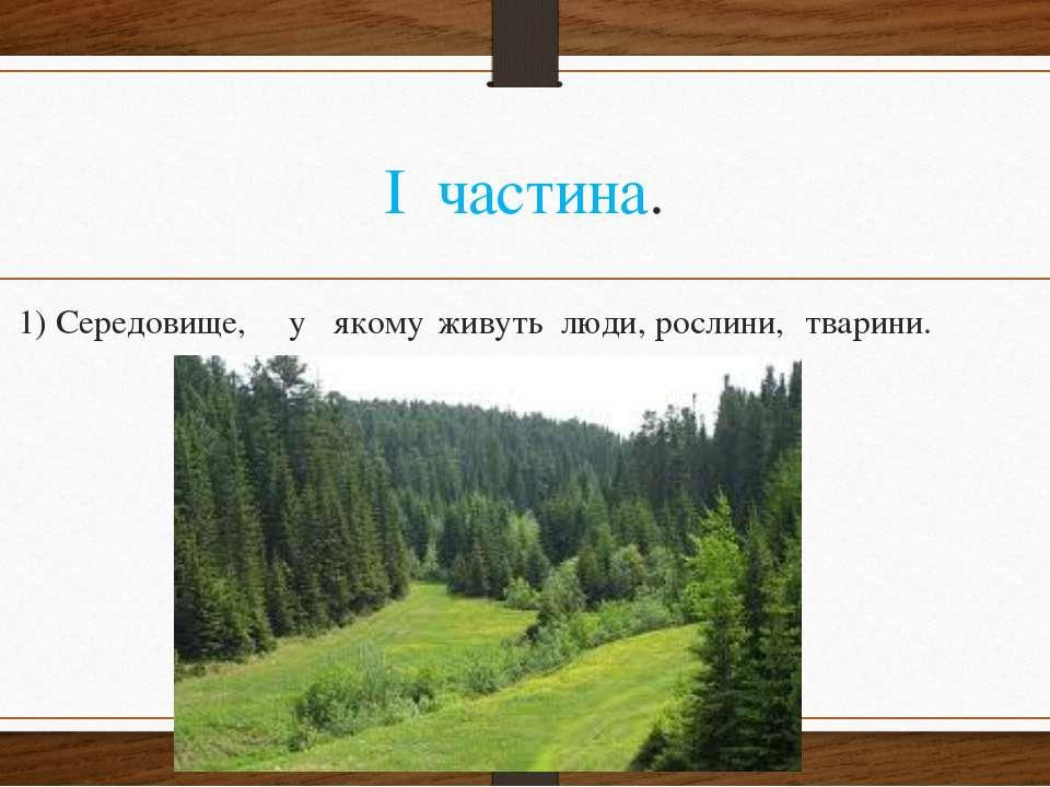 І частина. 1) Середовище, у якому живуть люди, рослини, тварини.