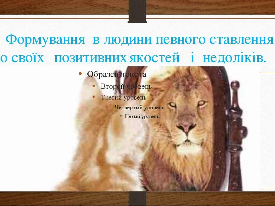 6) Формування в людини певного ставлення до своїх позитивних якостей і недолі...