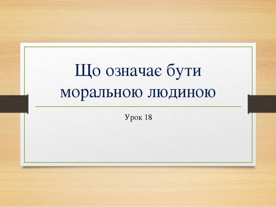 Що означає бути моральною людиною Урок 18
