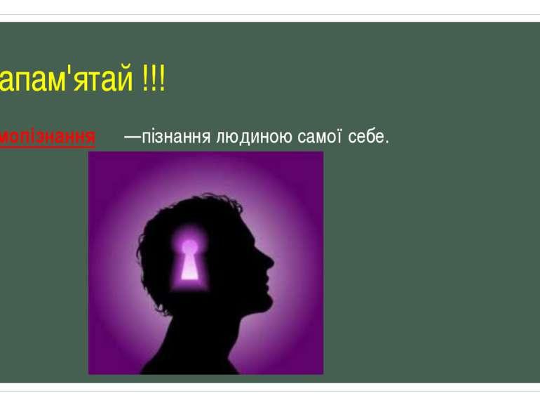 Запам'ятай !!! Самопізнання —пізнання людиною самої себе.
