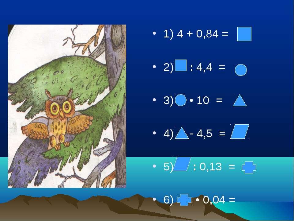 1) 4 + 0,84 = 2) : 4,4 = 3) • 10 = 4) - 4,5 = 5) : 0,13 = 6) • 0,04 =