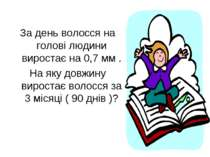 За день волосся на голові людини виростає на 0,7 мм . На яку довжину виростає...