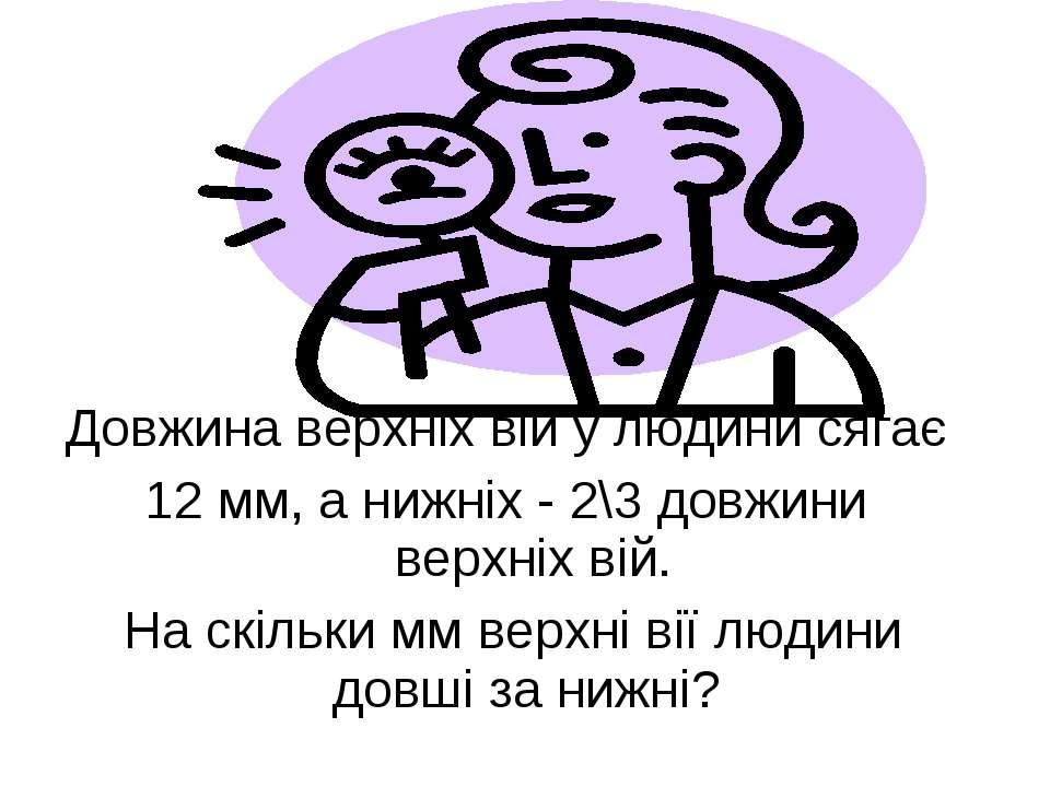 Довжина верхніх вій у людини сягає 12 мм, а нижніх - 2\3 довжини верхніх вій....