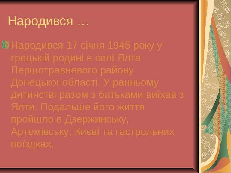 Народився … Народився 17 січня 1945 року у грецькій родині в селі Ялта Першот...