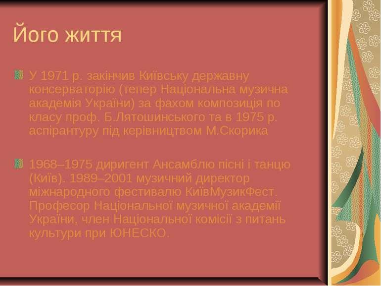 Його життя У 1971 р. закінчив Київську державну консерваторію (тепер Націонал...