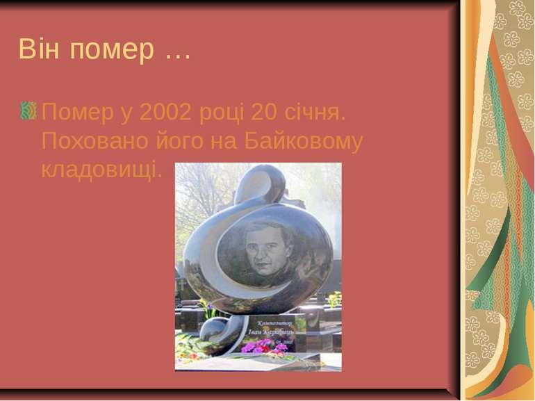 Він помер … Помер у 2002 році 20 січня. Поховано його на Байковому кладовищі.