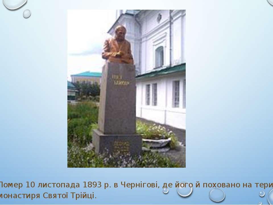 Помер 10 листопада 1893 р. в Чернігові, де його й поховано на території монас...