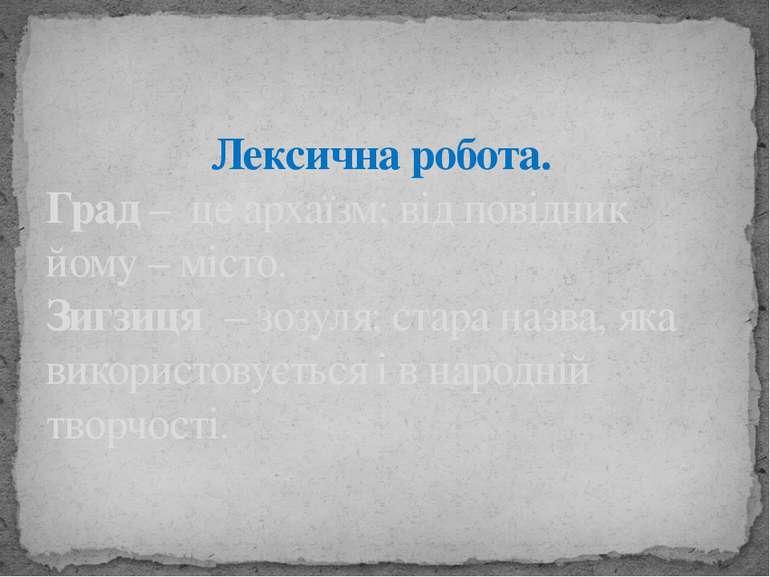 Лексична робота. Град – це архаїзм; від повідник йому – місто. Зигзиця – зозу...