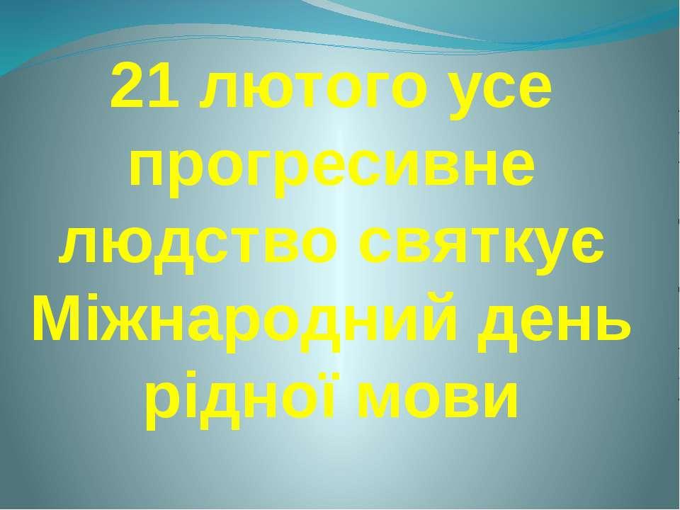 21 лютого усе прогресивне людство святкує Міжнародний день рідної мови
