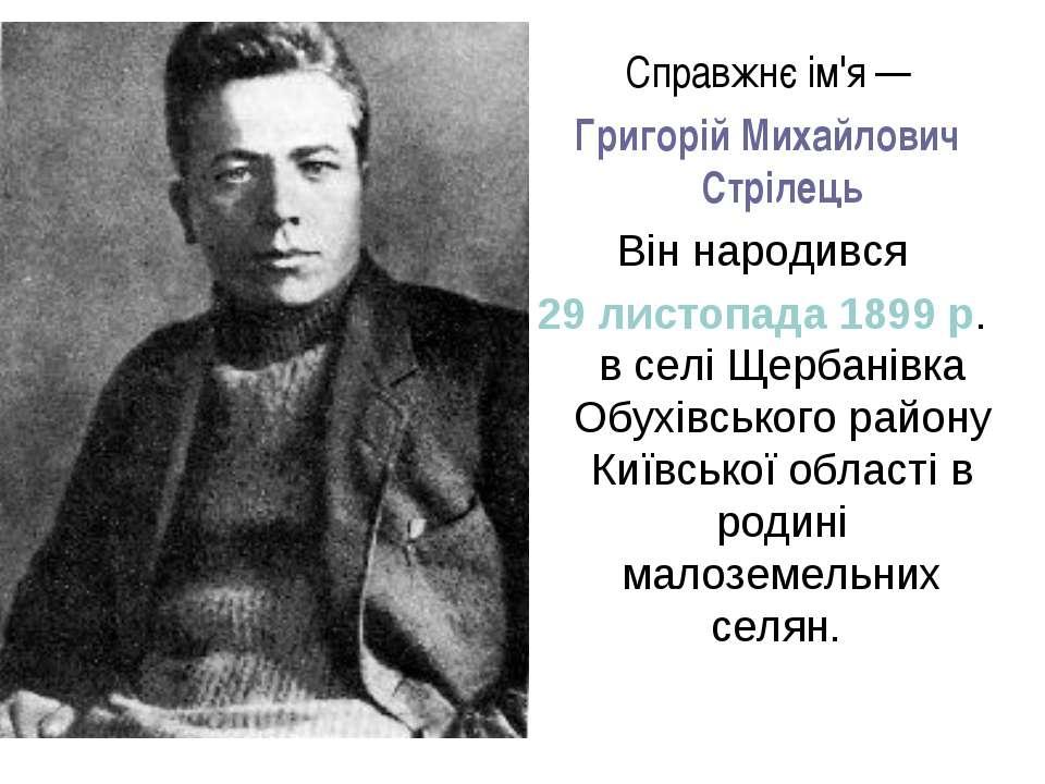 Справжнє ім'я — Григорій Михайлович Стрілець Він народився 29 листопада 189...