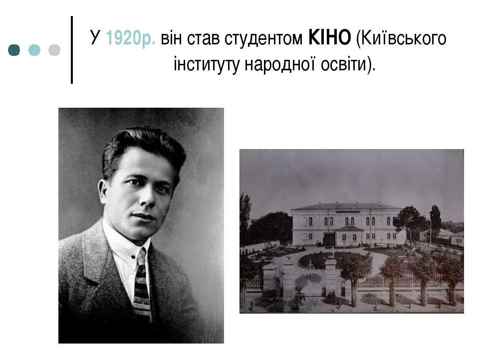 У 1920р. він став студентом КІНО (Київського інституту народної освіти).