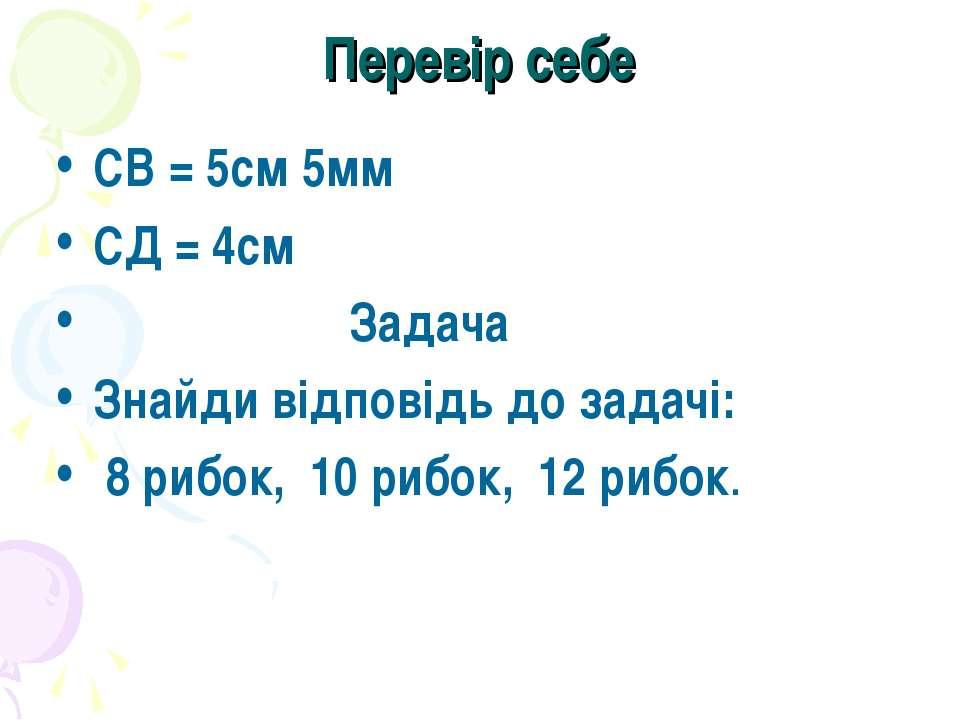 Перевір себе CВ = 5см 5мм СД = 4см Задача Знайди відповідь до задачі: 8 рибок...