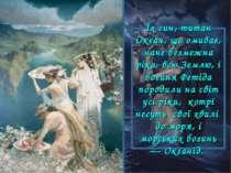 Їх син, титан Океан, що омиває, наче безмежна ріка, всю Землю, і богиня Фетід...
