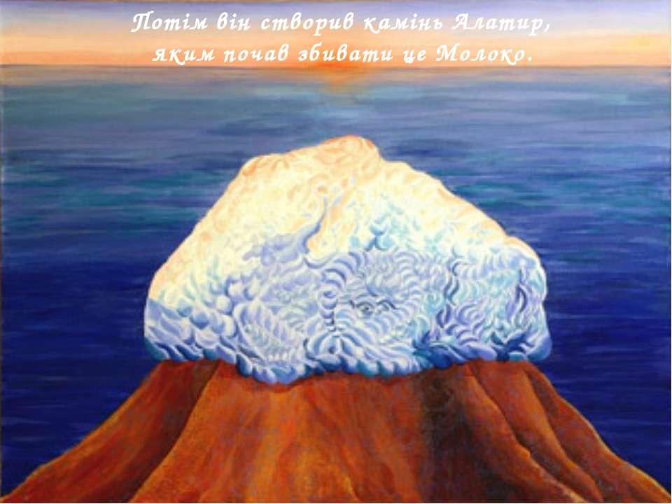Потім він створив камінь Алатир, яким почав збивати це Молоко.