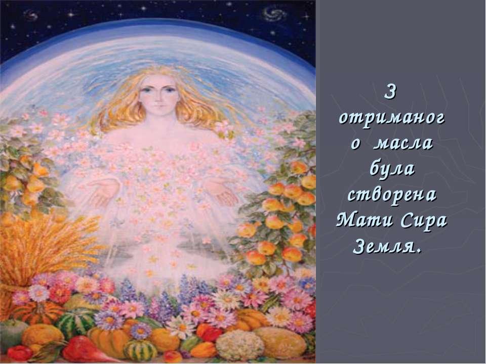 З отриманого масла була створена Мати Сира Земля.
