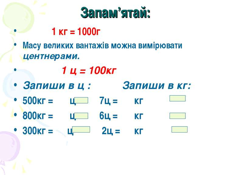 Запам'ятай: 1 кг = 1000г Масу великих вантажів можна вимірювати центнерами. 1...