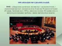ОРГАНІЗАЦІЯ ОБ'ЄДНАНИХ НАЦІЙ. ООН – універсальна організація, яка виконує і з...
