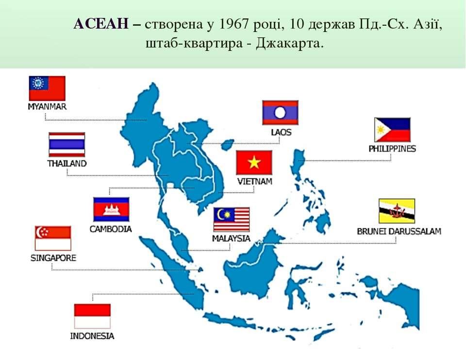 АСЕАН – створена у 1967 році, 10 держав Пд.-Сх. Азії, штаб-квартира - Джакарта.