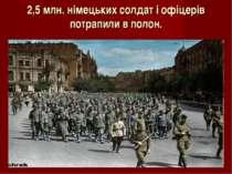2,5 млн. німецьких солдат і офіцерів потрапили в полон.