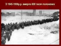 З 1945-1956р.р. вмерло 600 тисяч полонених