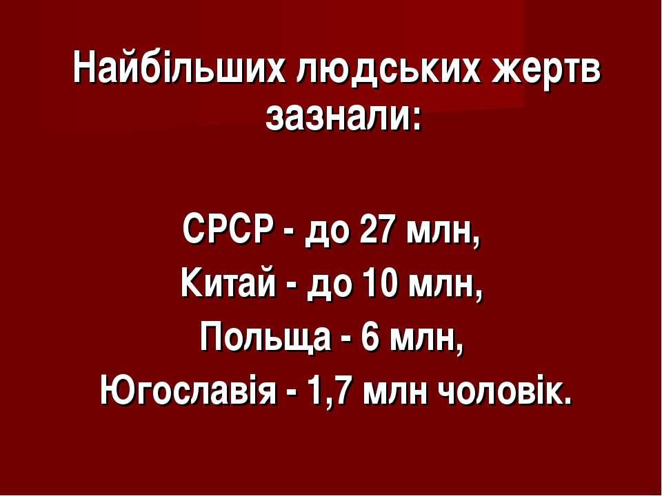 Найбільших людських жертв зазнали: СРСР - до 27 млн, Китай - до 10 млн, Польщ...