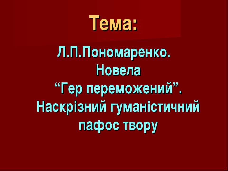 """Тема: Л.П.Пономаренко. Новела """"Гер переможений"""". Наскрізний гуманістичний паф..."""