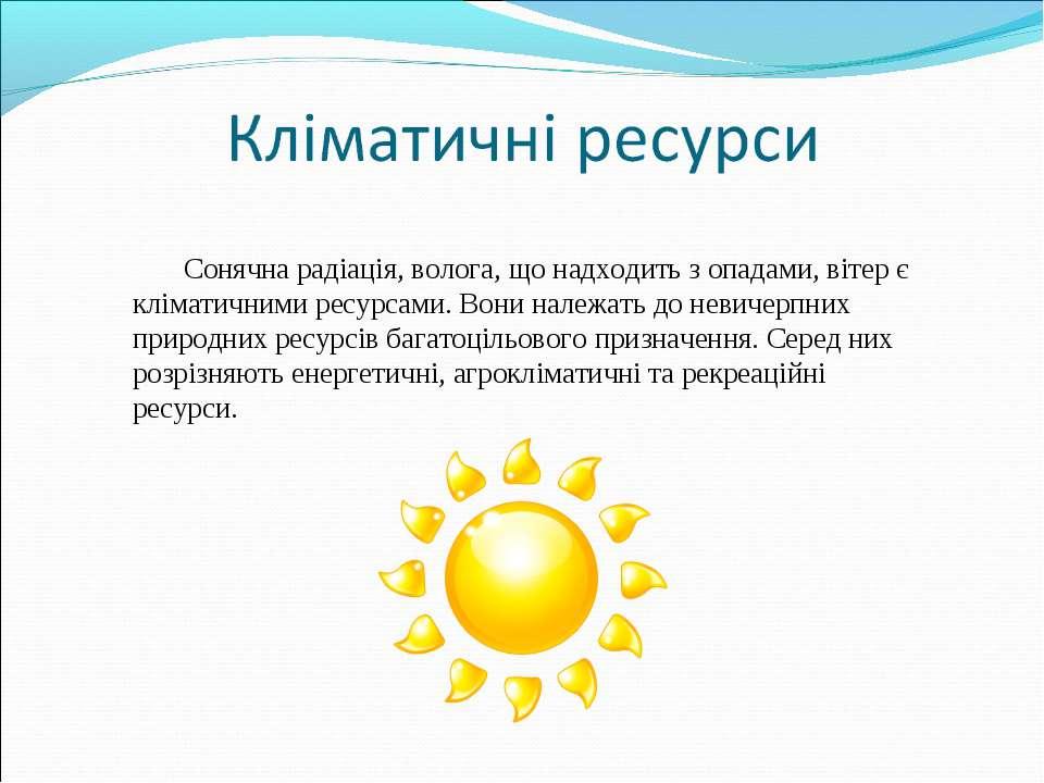 Сонячна радіація, волога, що надходить з опадами, вітер є кліматичними ресурс...