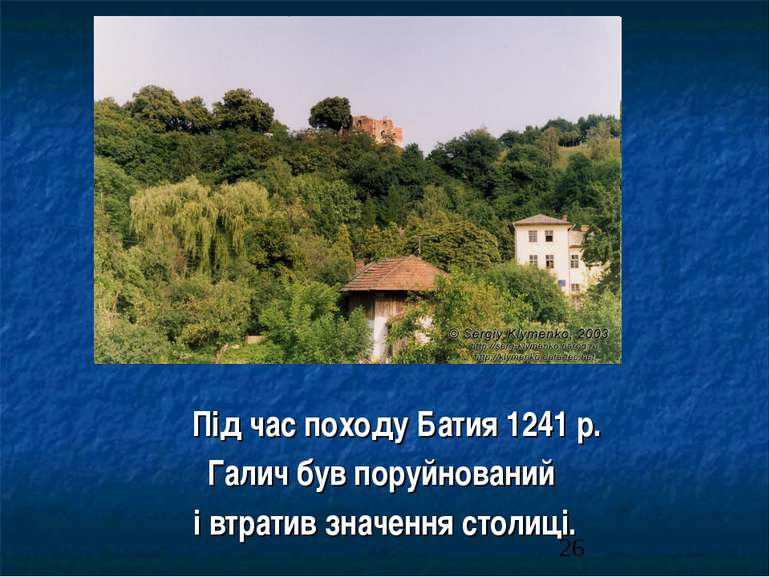 Під час походу Батия 1241 р. Галич був поруйнований і втратив значення столиці.